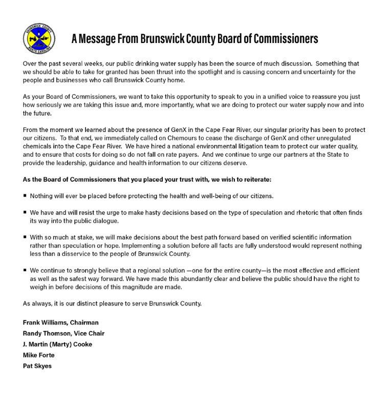 Over the past several weeks, our public drinking water supply has been the source of much discussion. Something that we should be able to take for granted has been thrust into the spotlight and is causing concern and uncertainty for the people and businesses who call Brunswick County home. As your Board of Commissioners, we want to take this opportunity to speak to you in a unified voice to reassure you just how seriously we are taking this issue and, more importantly, what we are doing to protect our water supply now and into the future. From the moment we learned about the presence of GenX in the Cape Fear River, our singular priority has been to protect our citizens. To that end, we immediately called on Chemours to cease the discharge of GenX and other unregulated chemicals into the Cape Fear River. We have hired a national environmental litigation team to protect our water quality, and to ensure that costs for doing so do not fall on rate payers. And we continue to urge our partners at the State to provide the leadership, guidance and health information to our citizens deserve. As the Board of Commissioners that you placed your trust with, we wish to reiterate: • Nothing will ever be placed before protecting the health and well-being of our citizens. • We have and will resist the urge to make hasty decisions based on the type of speculation and rhetoric that often finds tts way into the public dialogue. • With so much at stake, we will make decisions about the best path forward based on verified scientific information rather than speculation or hope. Implementing a solution before all facts are fully understood would represent nothing less than a disservice to the people of Brunswick County. • We continue to strongly believe that a regional solution -one for the entire county-is the most effective and efficient as well as the safest way forward. We have made this abundantly clear and believe the public should have the right to weigh in before decisions of this magnitude are made. As always. it is our distinct pleasure to serve Brunswick County, Frank Williams, Chairman Randy Thomson, Vice Chair J. Martin (Marty) Cooke Mike Forte Pat Skyes